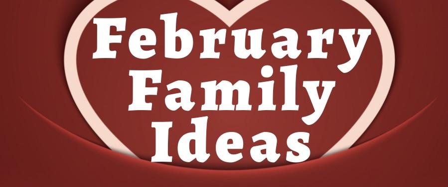February Family Ideas